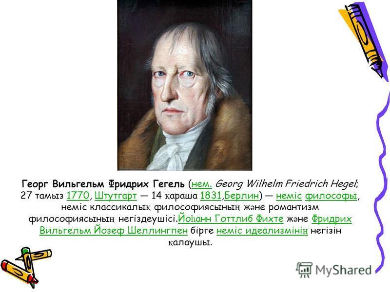 Георг Вильгельм Фридрих Гегель (нем. Georg Wilhelm Friedrich Hegel; 27 тамыз 1770, Штутгарт 14 қ араша 1831,Берлин) неміс философы, неміс классикалы қ философиясыны ң ж ә не романтизм философиясыны ң негіздеушісі.Йо һ анн Готтлиб Фихте ж ә не Фридрих