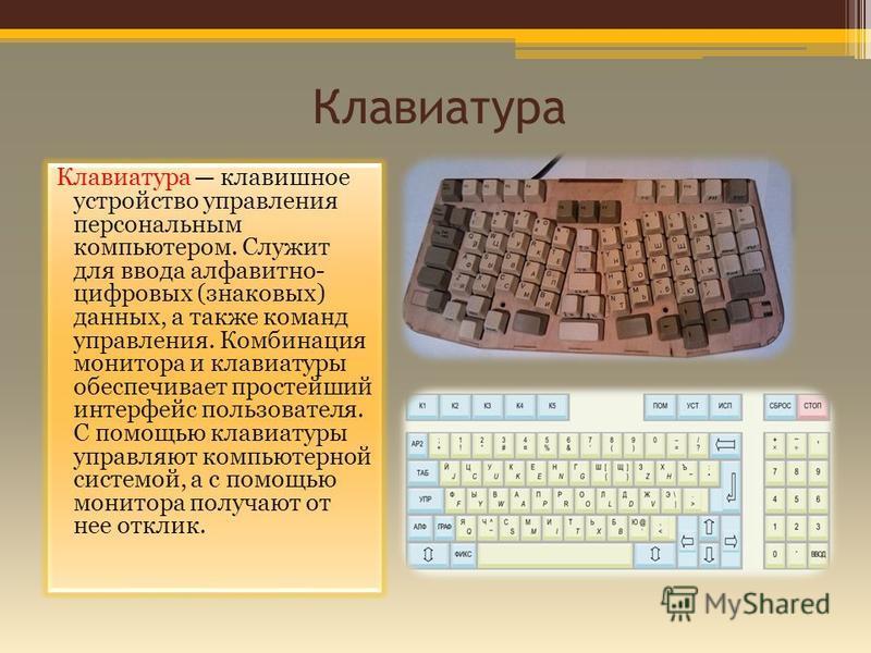 Клавиатура Клавиатура клавишное устройство управления персональным компьютером. Служит для ввода алфавитно- цифровых (знаковых) данных, а также команд управления. Комбинация монитора и клавиатуры обеспечивает простейший интерфейс пользователя. С помо
