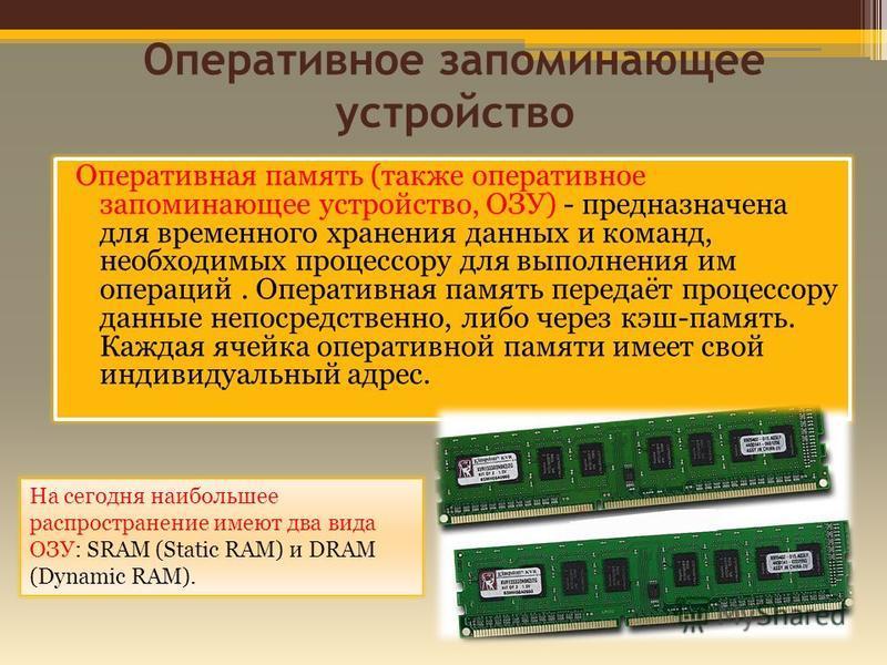 Оперативное запоминающее устройство Оперативная память (также оперативное запоминающее устройство, ОЗУ) - предназначена для временного хранения данных и команд, необходимых процессору для выполнения им операций. Оперативная память передаёт процессору