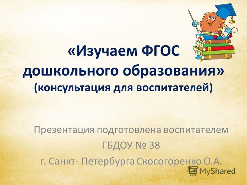 «Изучаем ФГОС дошкольного образования» (консультация для воспитателей) Презентация подготовлена воспитателем ГБДОУ 38 г. Санкт- Петербурга Скосогоренко О.А.