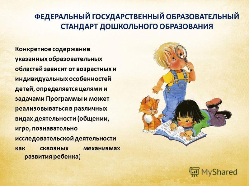 ФЕДЕРАЛЬНЫЙ ГОСУДАРСТВЕННЫЙ ОБРАЗОВАТЕЛЬНЫЙ СТАНДАРТ ДОШКОЛЬНОГО ОБРАЗОВАНИЯ Конкретное содержание указанных образовательных областей зависит от возрастных и индивидуальных особенностей детей, определяется целями и задачами Программы и может реализов