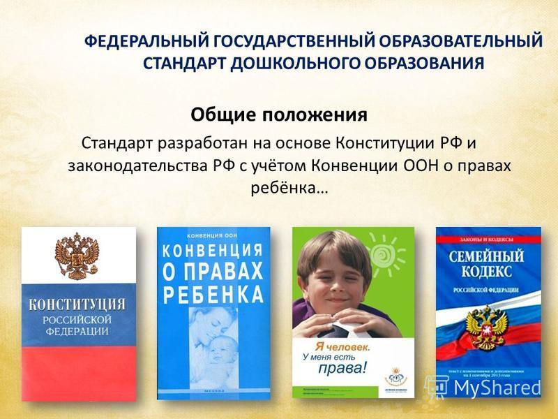 ФЕДЕРАЛЬНЫЙ ГОСУДАРСТВЕННЫЙ ОБРАЗОВАТЕЛЬНЫЙ СТАНДАРТ ДОШКОЛЬНОГО ОБРАЗОВАНИЯ Общие положения Стандарт разработан на основе Конституции РФ и законодательства РФ с учётом Конвенции ООН о правах ребёнка…