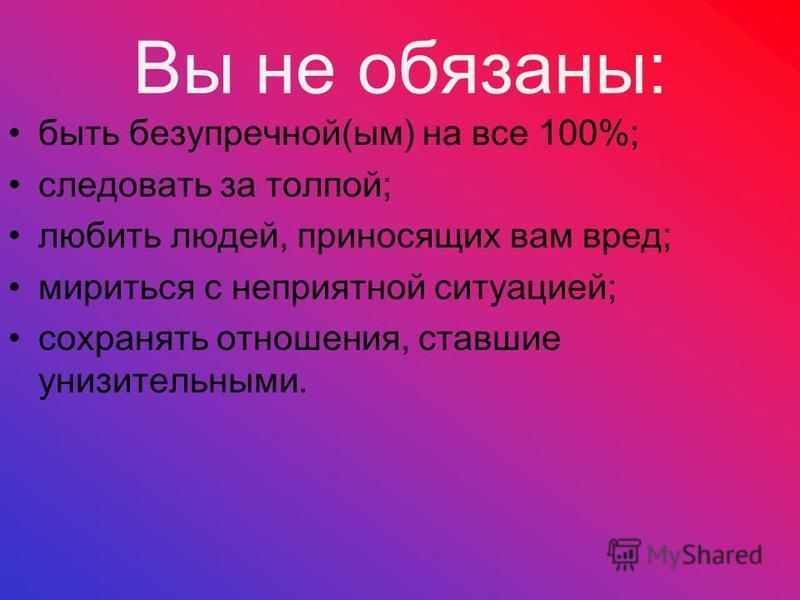 Вы не обязаны: быть безупречной(дым) на все 100%; следовать за толпой; любить людей, приносящих вам вред; мириться с неприятной ситуацией; сохранять отношения, ставшие унизительндыми.