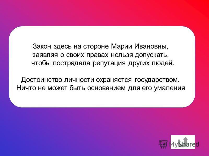 Закон здесь на стороне Марии Ивановны, заявляя о своих правах нельзя допускать, чтобы пострадала репутация других людей. Достоинство личности охраняется государством. Ничто не может быть основанием для его умаления