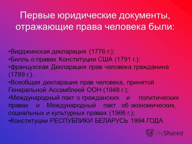 Первые юридические документы, отражающие права человека были: Вирджинская декларация (1776 г.); Билль о правах Конституции США (1791 г.); французская Декларация прав человека гражданина (1789 г.). Всеобщая декларация прав человека, принятой Генеральн