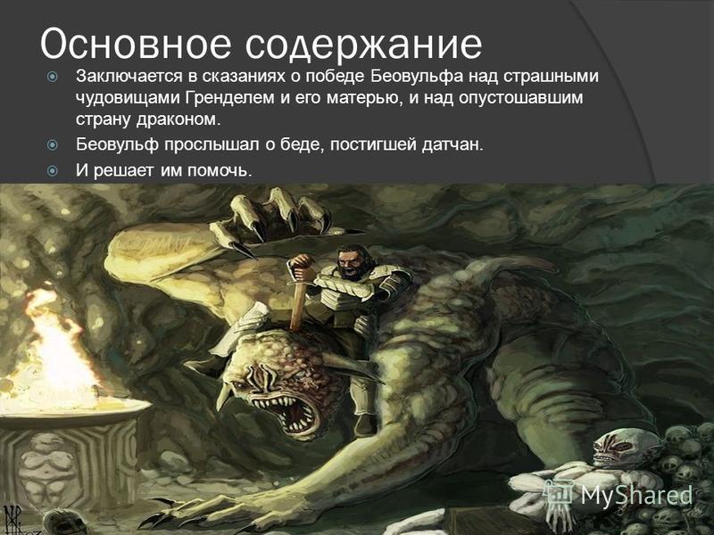 Основное содержание Заключается в сказаниях о победе Беовульфа над страшными чудовищами Гренделем и его матерью, и над опустошавшим страну драконом. Беовульф прослышал о беде, постигшей датчан. И решает им помочь.
