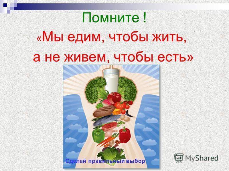 Помните ! « Мы едим, чтобы жить, а не живем, чтобы есть» Сделай правильный выбор