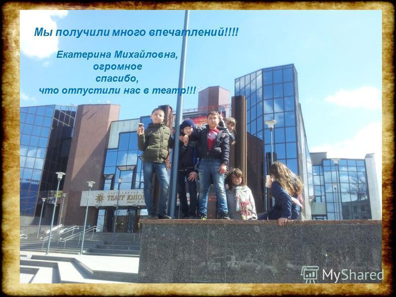 10 Мы получили много впечатлений!!!! Екатерина Михайловна, огромное спасибо, что отпустили нас в театр!!!