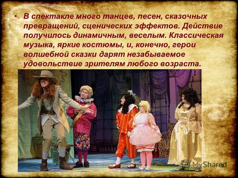 В спектакле много танцев, песен, сказочных превращений, сценических эффектов. Действие получилось динамичным, веселым. Классическая музыка, яркие костюмы, и, конечно, герои волшебной сказки дарят незабываемое удовольствие зрителям любого возраста. 9