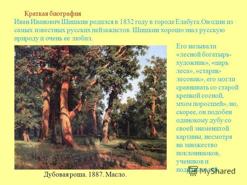 Краткая биография Иван Иванович Шишкин родился в 1832 году в городе Елабуга.Он один из самых известных русских пейзажистов. Шишкин хорошо знал русскую природу и очень ее любил. Дубовая роща. 1887. Масло. Его называли «лесной богатырь- художник», «цар
