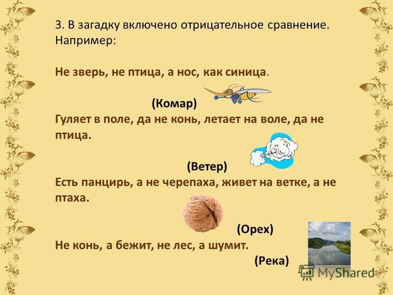 3. В загадку включено отрицательное сравнение. Например: Не зверь, не птица, а нос, как синица. (Комар) Гуляет в поле, да не конь, летает на воле, да не птица. (Ветер) Есть панцирь, а не черепаха, живет на ветке, а не птаха. (Орех) Не конь, а бежит,