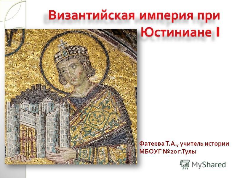 Фатеева Т. А., учитель истории МБОУГ 20 г. Тулы Византийская империя при Юстиниане I