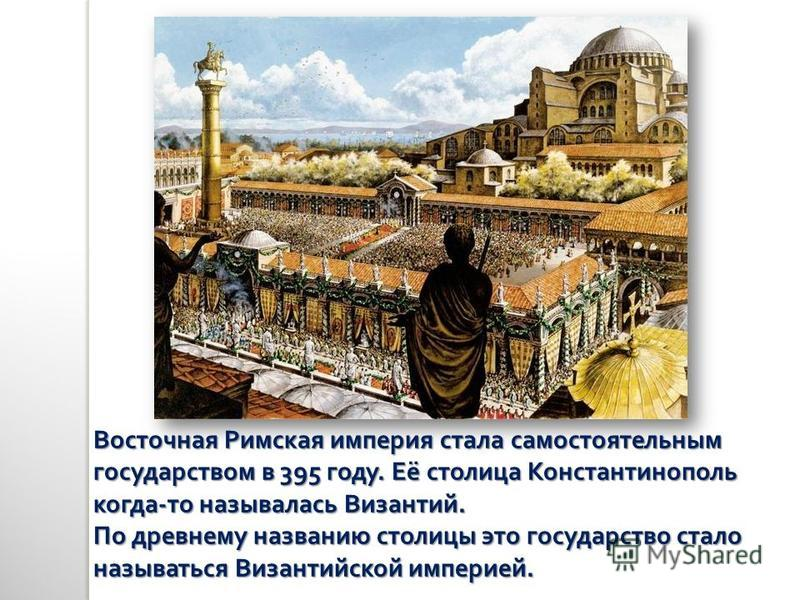 Восточная Римская империя стала самостоятельным государством в 395 году. Её столица Константинополь когда - то называлась Византий. По древнему названию столицы это государство стало называться Византийской империей.