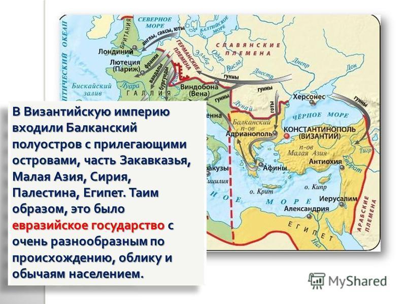 В Византийскую империю входили Балканский полуостров с прилегающими островами, часть Закавказья, Малая Азия, Сирия, Палестина, Египет. Таим образом, это было евразийское государство с очень разнообразным по происхождению, облику и обычаям населением.