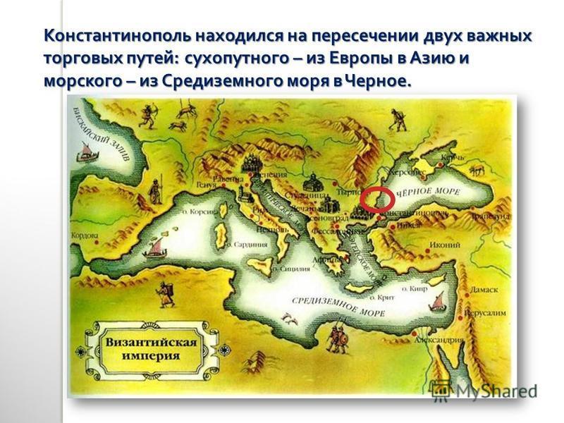 Константинополь находился на пересечении двух важных торговых путей : сухопутного – из Европы в Азию и морского – из Средиземного моря в Черное.