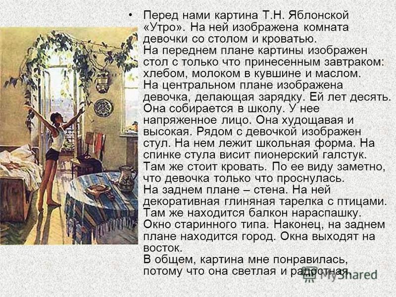 Перед нами картина Т.Н. Яблонской «Утро». На ней изображена комната девочки со столом и кроватью. На переднем плане картины изображен стол с только что принесенным завтраком: хлебом, молоком в кувшине и маслом. На центральном плане изображена девочка