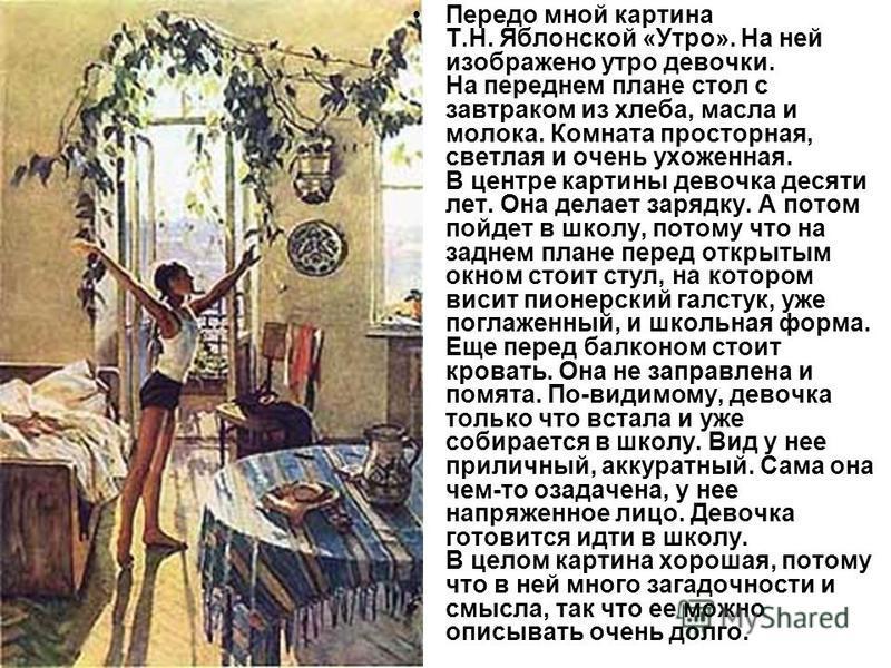 Передо мной картина Т.Н. Яблонской «Утро». На ней изображено утро девочки. На переднем плане стол с завтраком из хлеба, масла и молока. Комната просторная, светлая и очень ухоженная. В центре картины девочка десяти лет. Она делает зарядку. А потом по