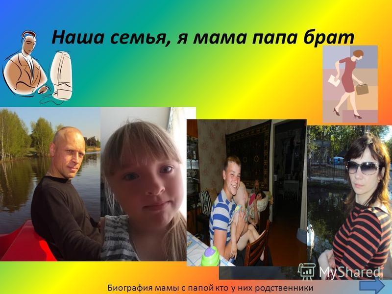Наша семья, я мама папа брат Биография мамы с папой кто у них родственники