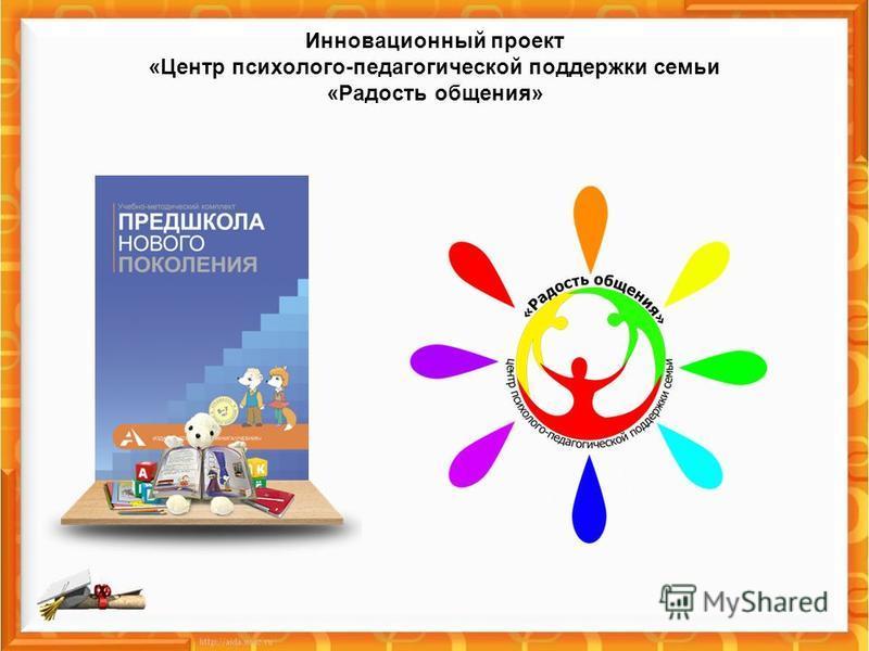 Инновационный проект «Центр психолого-педагогической поддержки семьи «Радость общения»