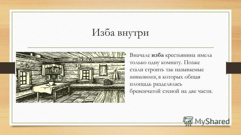 Изба внутри Вначале изба крестьянина имела только одну комнату. Позже стали строить так называемые пятистенки, в которых общая площадь разделялась бревенчатой стеной на две части.
