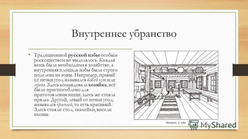 Внутреннее убранство Традиционной русской избы особым роскошеством не выделялось. Каждая вещь была необходима в хозяйстве, а внутренняя площадь избы была строго поделена на зоны. Например, правый от печки угол назывался бабий кут или середа. Здесь ко