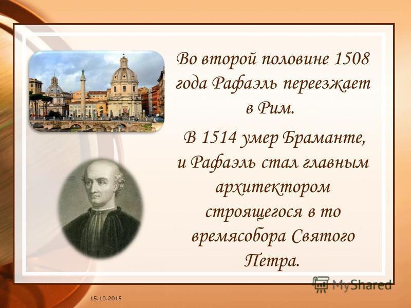 15.10.2015 Во второй половине 1508 года Рафаэль переезжает в Рим. В 1514 умер Браманте, и Рафаэль стал главным архитектором строящегося в то время собора Святого Петра.