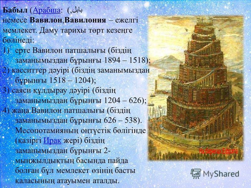 Бабыл (Арабша: بابل,) немесе Вавилон,Вавилония – ежелгі мемлекет. Даму тарихы төрт кезеңге бөлінеді:Арабша 1)ерте Вавилон патшалығы (біздің заманымыздан бұрынғы 1894 – 1518); 2) касситтер дәуірі (біздің заманымыздан бұрынғы 1518 – 1204); 3) саяси құл
