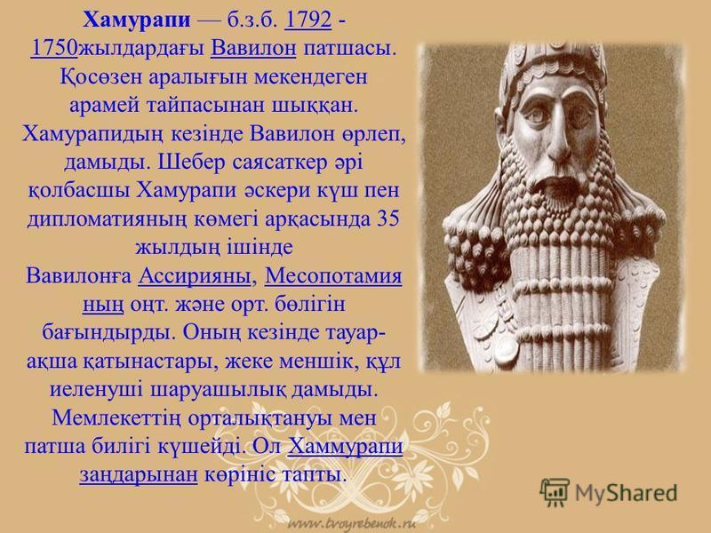Хамурапи б.з.б. 1792 - 1750жылдардағы Вавилон патшасы. Қосөзен аралығын мекендеген арамей тайпасынан шыққан. Хамурапидың кезінде Вавилон өрлеп, дамыды. Шебер саясаткер әрі қолбасшы Хамурапи әскери күш пен дипломатияның көмегі арқасында 35 жылдың ішін