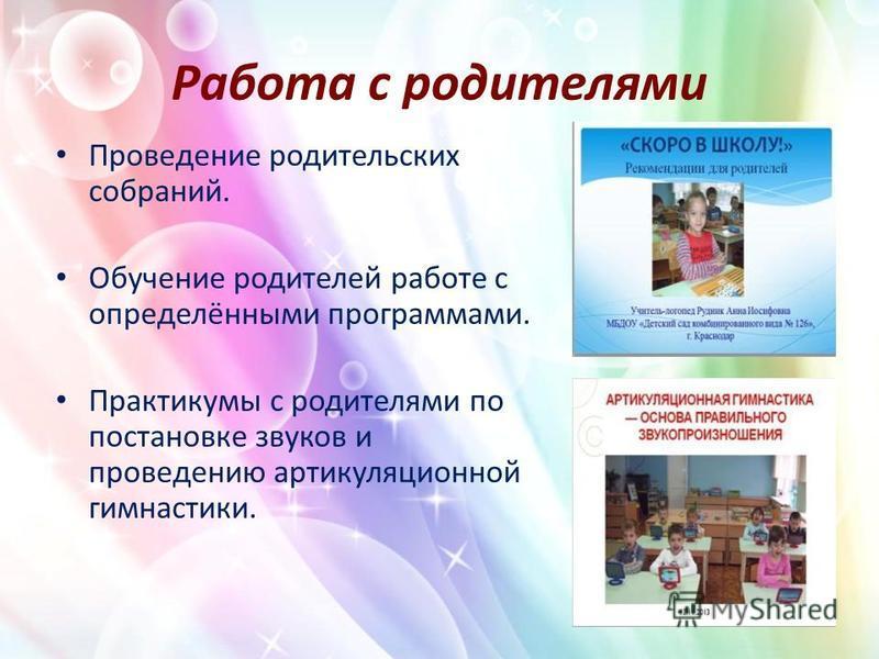 Работа с родителями Проведение родительских собраний. Обучение родителей работе с определёнными программами. Практикумы с родителями по постановке звуков и проведению артикуляционной гимнастики.