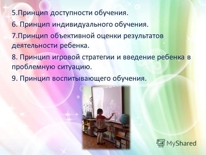 5. Принцип доступности обучения. 6. Принцип индивидуального обучения. 7. Принцип объективной оценки результатов деятельности ребенка. 8. Принцип игровой стратегии и введение ребенка в проблемную ситуацию. 9. Принцип воспитывающего обучения.