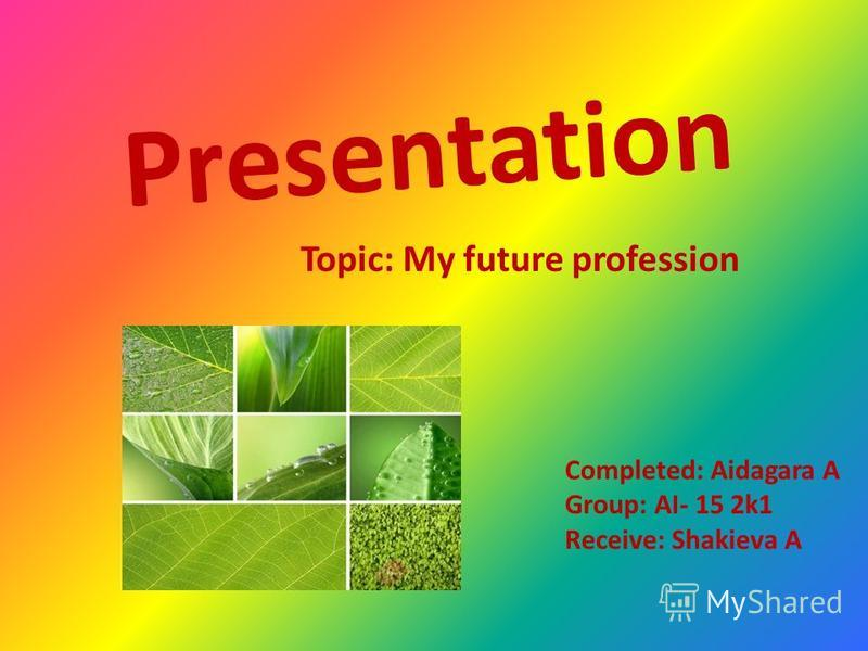 Presentation Completed: Aidagara A Group: AI- 15 2k1 Receive: Shakieva A Topic: My future profession