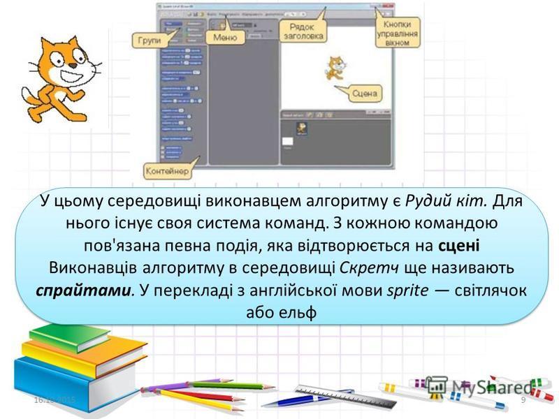 9 У цьому середовищі виконавцем алгоритму є Рудий кіт. Для нього існує своя система команд. З кожною командою пов'язана певна подія, яка відтворюється на сцені Виконавців алгоритму в середовищі Скретч ще називають спрайтами. У перекладі з англійської