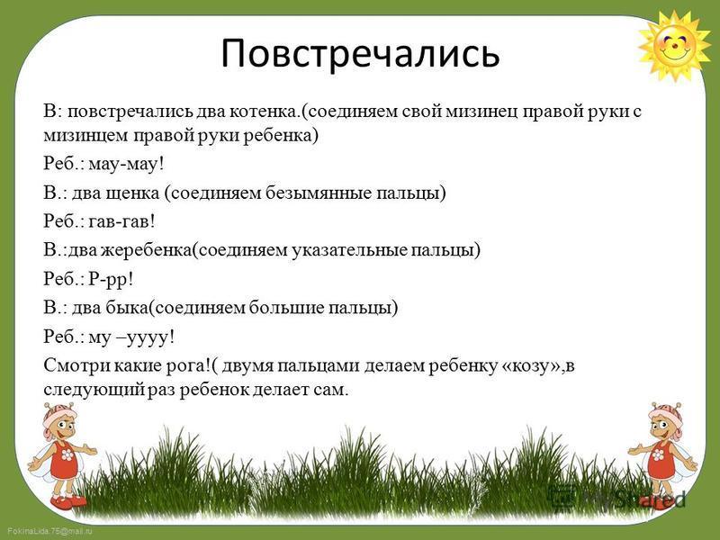 FokinaLida.75@mail.ru Повстречались В: повстречались два котенка.(соединяем свой мизинец правой руки с мизинцем правой руки ребенка) Реб.: мау-мау! В.: два щенка (соединяем безымянные пальцы) Реб.: гав-гав! В.:два жеребенка(соединяем указательные пал