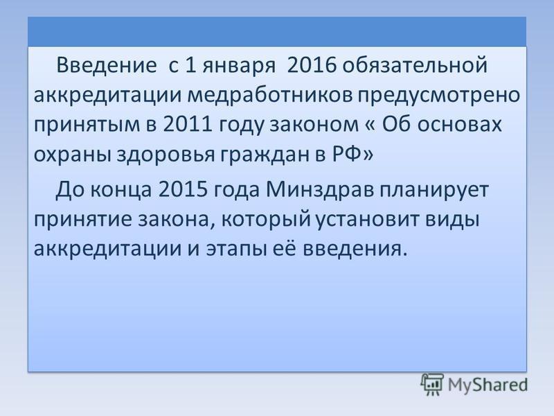 Введение с 1 января 2016 обязательной аккредитации медработников предусмотрено принятым в 2011 году законом « Об основах охраны здоровья граждан в РФ» До конца 2015 года Минздрав планирует принятие закона, который установит виды аккредитации и этапы