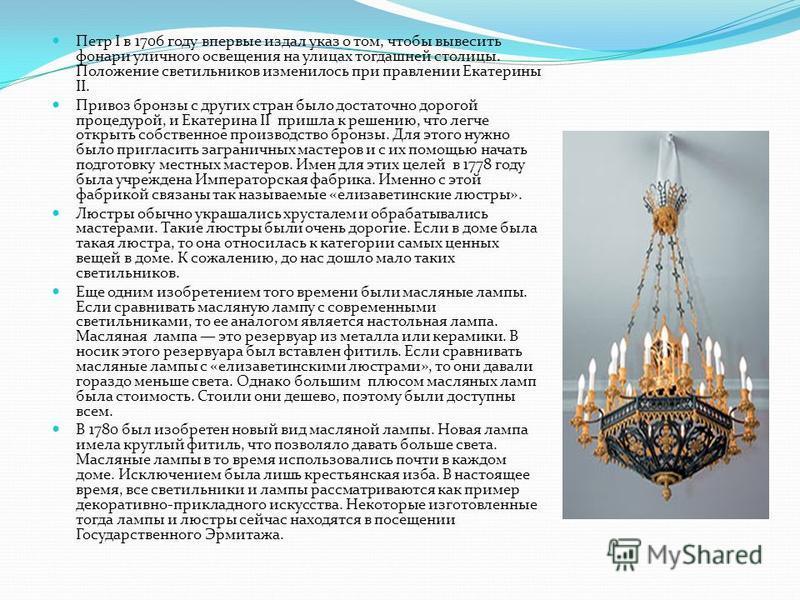 Петр I в 1706 году впервые издал указ о том, чтобы вывесить фонари уличного освещения на улицах тогдашней столицы. Положение светильников изменилось при правлении Екатерины II. Привоз бронзы с других стран было достаточно дорогой процедурой, и Екатер