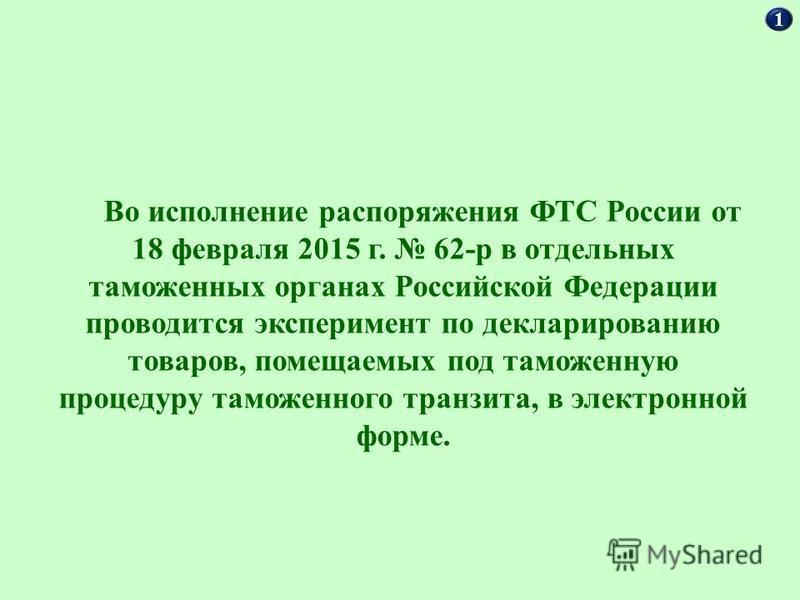 1 Во исполнение распоряжения ФТС России от 18 февраля 2015 г. 62-р в отдельных таможенных органах Российской Федерации проводится эксперимент по декларированию товаров, помещаемых под таможенную процедуру таможенного транзита, в электронной форме.
