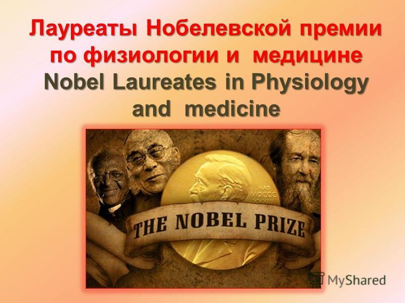 Лауреаты Нобелевской премии по физиологии и медицине Nobel Laureates in Physiology and medicine