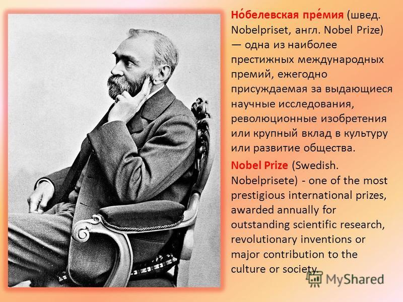 Но́белявская пре́миа (швед. Nobelpriset, англ. Nobel Prize) одна из наиболее престижных международных премий, ежегодно присуждаемая за выдающиеся научные исследования, революционные изобретения или крупный вклад в культуру или развитие общества. Nobe