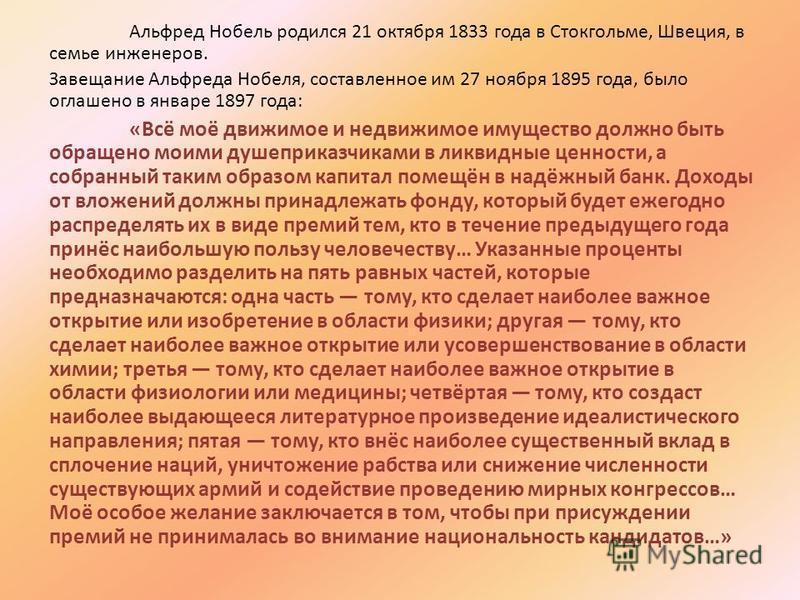 Альфред Нобель родился 21 октября 1833 года в Стокгольме, Швеция, в семье инженеров. Завещание Альфреда Нобеля, составленное им 27 ноября 1895 года, было оглашено в январе 1897 года: «Всё моё движимое и недвижимое имущество должно быть обращено моими