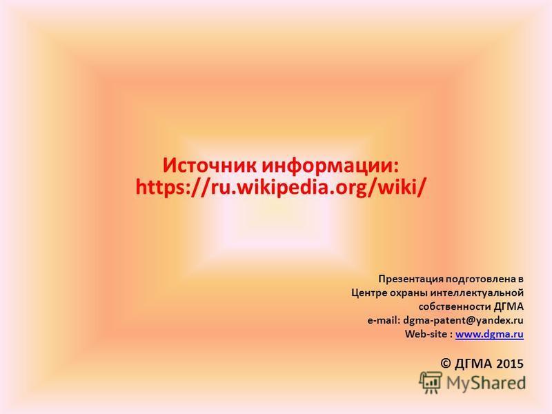 Источник информации: https://ru.wikipedia.org/wiki/ Презентация подготовлена в Центре охраны интеллектуальной собственности ДГМА e-mail: dgma-patent@yandex.ru Web-site : www.dgma.ruwww.dgma.ru © ДГМА 2015