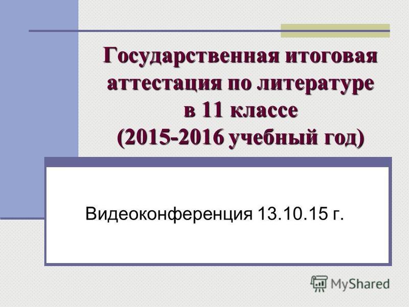 Государственная итоговая аттестация по литературе в 11 классе (2015-2016 учебный год) Видеоконференция 13.10.15 г.