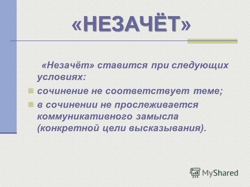 НЕЗАЧЁТ «НЕЗАЧЁТ» «Незачёт» ставится при следующих условиях: сочинение не соответствует теме; в сочинении не прослеживается коммуникативного замысла (конкретной цели высказывания).