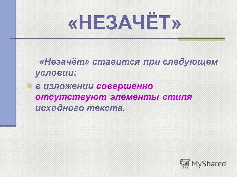 «НЕЗАЧЁТ» «Незачёт» ставится при следующем условии: в изложении совершенно отсутствуют элементы стиля исходного текста.
