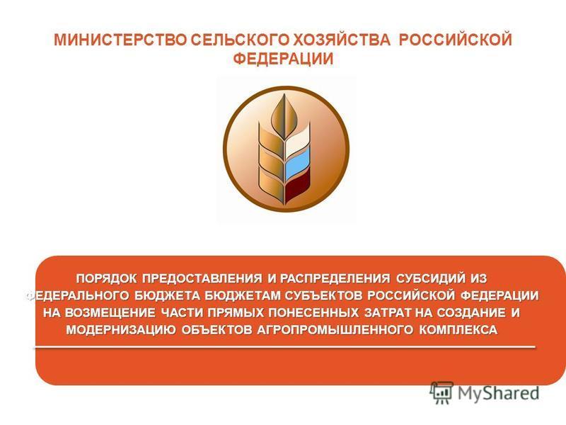 26 МИНИСТЕРСТВО СЕЛЬСКОГО ХОЗЯЙСТВА РОССИЙСКОЙ ФЕДЕРАЦИИ ПОРЯДОК ПРЕДОСТАВЛЕНИЯ И РАСПРЕДЕЛЕНИЯ СУБСИДИЙ ИЗ ФЕДЕРАЛЬНОГО БЮДЖЕТА БЮДЖЕТАМ СУБЪЕКТОВ РОССИЙСКОЙ ФЕДЕРАЦИИ НА ВОЗМЕЩЕНИЕ ЧАСТИ ПРЯМЫХ ПОНЕСЕННЫХ ЗАТРАТ НА СОЗДАНИЕ И МОДЕРНИЗАЦИЮ ОБЪЕКТОВ