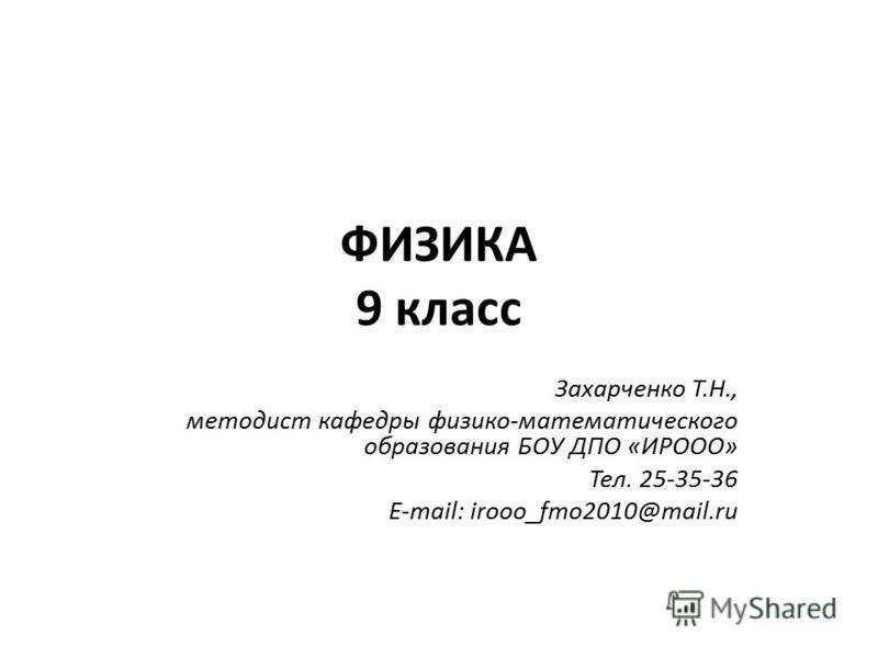 ФИЗИКА 9 класс Захарченко Т.Н., методист кафедры физико-математического образования БОУ ДПО «ИРООО» Тел. 25-35-36 E-mail: irooo_fmo2010@mail.ru