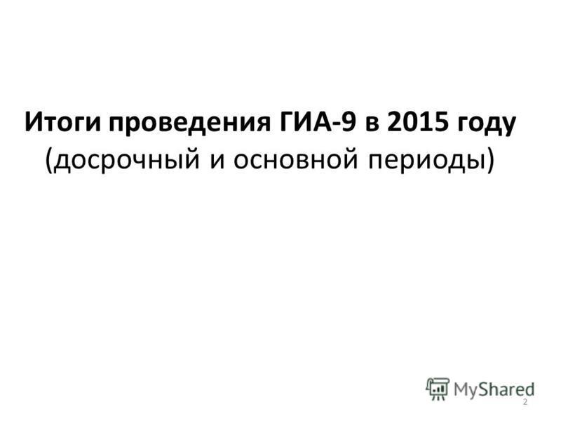 Итоги проведения ГИА-9 в 2015 году (досрочный и основной периоды) 2