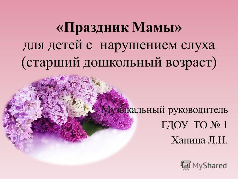 «Праздник Мамы» для детей с нарушением слуха (старший дошкольный возраст) Музыкальный руководитель ГДОУ ТО 1 Ханина Л.Н.