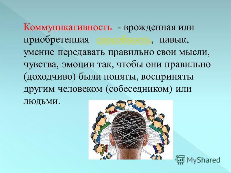 Коммуникативность - врожденная или приобретенная способность, навык, умение передавать правильно свои мысли, чувства, эмоции так, чтобы они правильно (доходчиво) были поняты, восприняты другим человеком (собеседником) или людьми. способность