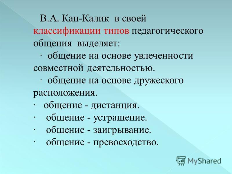 В.А. Кан-Калик в своей классификации типов педагогического общения выделяет: · общение на основе увлеченности совместной деятельностью. · общение на основе дружеского расположения. · общение - дистанция. · общение - устрашение. · общение - заигрывани