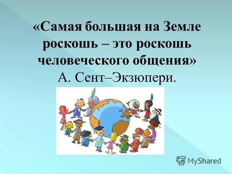«Самая большая на Земле роскошь – это роскошь человеческого общения» А. Сент–Экзюпери.